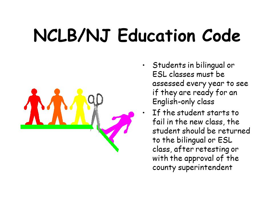 NCLB/NJ Education Code Students in bilingual or ESL classes must be assessed every year to see if they are ready for an English-only class If the student starts to fail in the new class, the student should be returned to the bilingual or ESL class, after retesting or with the approval of the county superintendent