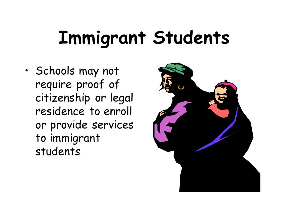 Immigrant Students Schools may not require proof of citizenship or legal residence to enroll or provide services to immigrant students