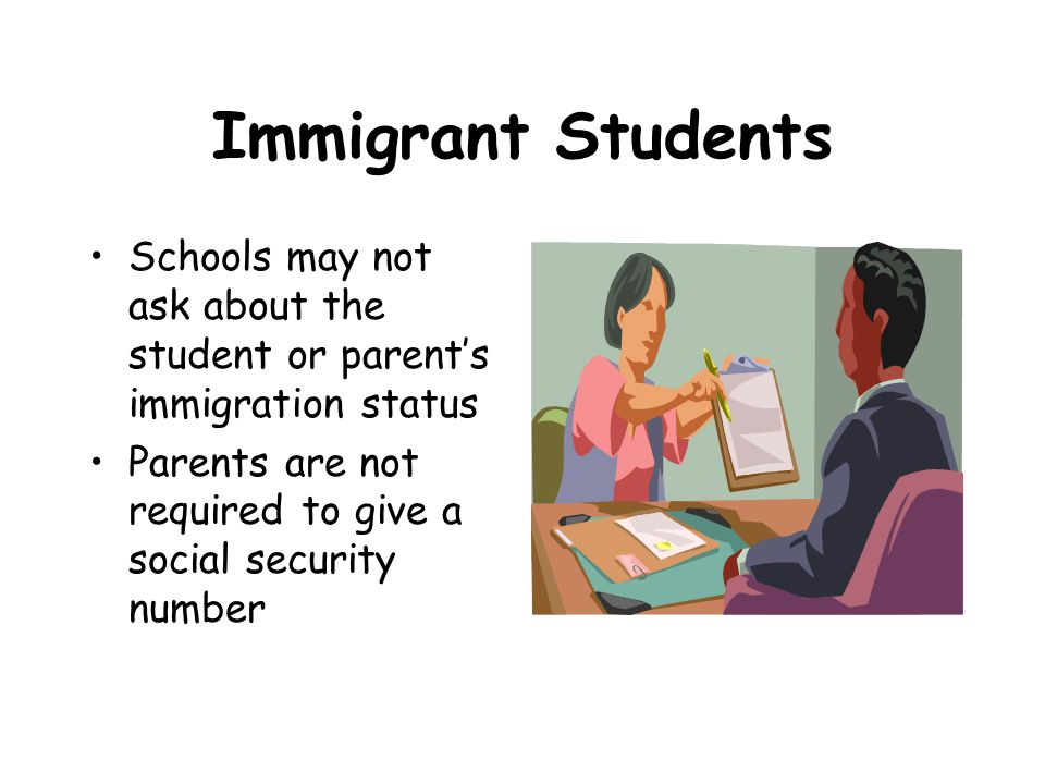 Immigrant Students Schools may not ask about the student or parent's immigration status Parents are not required to give a social security number