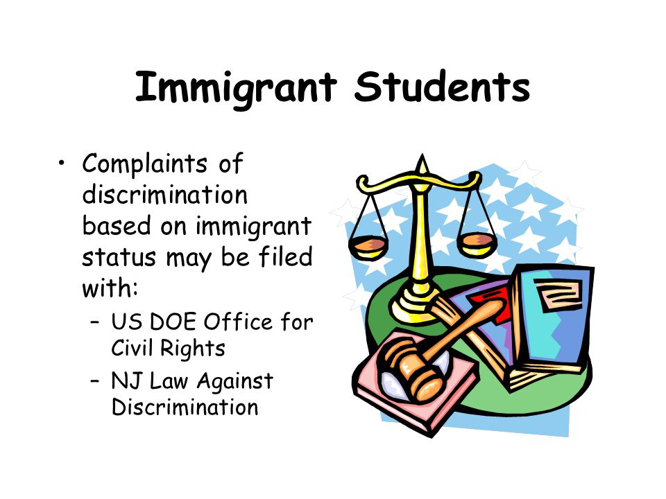 Immigrant Students Complaints of discrimination based on immigrant status may be filed with: –US DOE Office for Civil Rights –NJ Law Against Discrimination