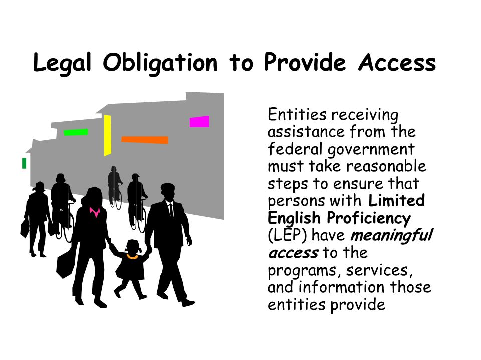 Legal Obligation to Provide Access Entities receiving assistance from the federal government must take reasonable steps to ensure that persons with Limited English Proficiency (LEP) have meaningful access to the programs, services, and information those entities provide