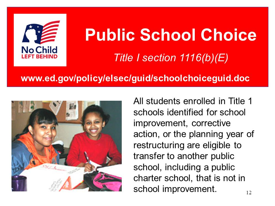 12 Public School Choice Title I section 1116(b)(E) All students enrolled in Title 1 schools identified for school improvement, corrective action, or the planning year of restructuring are eligible to transfer to another public school, including a public charter school, that is not in school improvement.