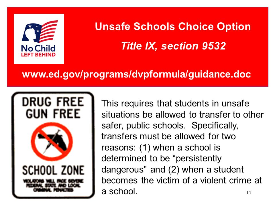 17 Unsafe Schools Choice Option Title IX, section 9532 This requires that students in unsafe situations be allowed to transfer to other safer, public schools.