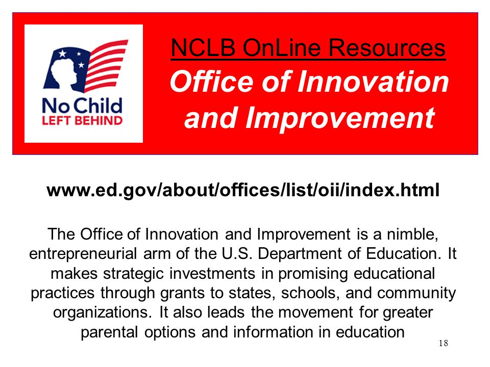 18 NCLB OnLine Resources Office of Innovation and Improvement www.ed.gov/about/offices/list/oii/index.html The Office of Innovation and Improvement is a nimble, entrepreneurial arm of the U.S.