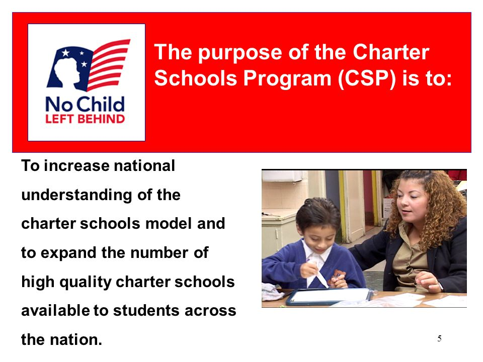 5 The purpose of the Charter Schools Program (CSP) is to: To increase national understanding of the charter schools model and to expand the number of high quality charter schools available to students across the nation.