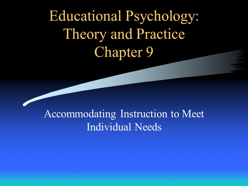 Educational Psychology: Theory and Practice Chapter 9 Accommodating Instruction to Meet Individual Needs