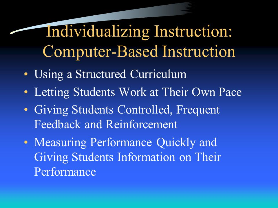 Individualizing Instruction: Computer-Based Instruction Using a Structured Curriculum Letting Students Work at Their Own Pace Giving Students Controlled, Frequent Feedback and Reinforcement Measuring Performance Quickly and Giving Students Information on Their Performance