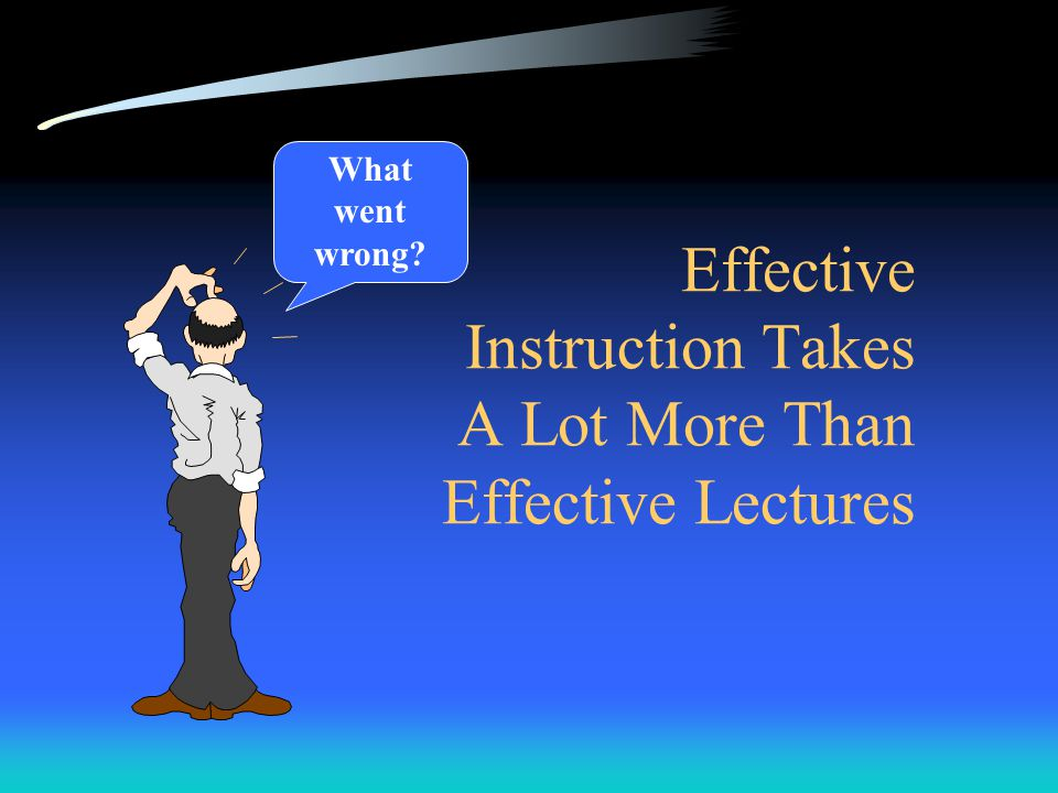 Effective Instruction Takes A Lot More Than Effective Lectures What went wrong