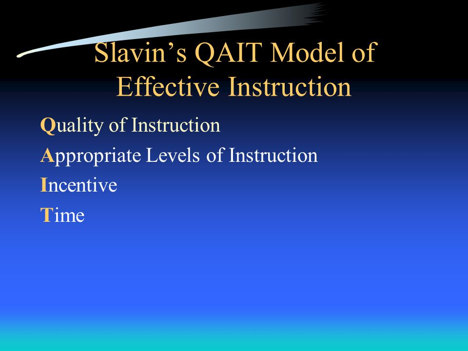 Slavin's QAIT Model of Effective Instruction Quality of Instruction Appropriate Levels of Instruction Incentive Time