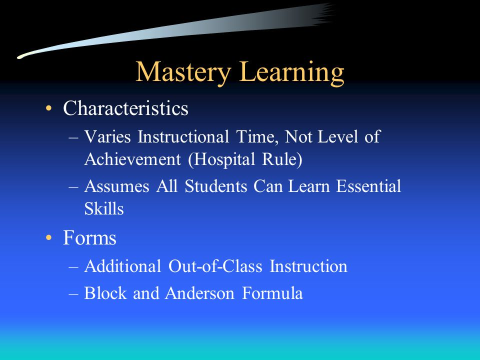 Mastery Learning Characteristics –Varies Instructional Time, Not Level of Achievement (Hospital Rule) –Assumes All Students Can Learn Essential Skills Forms –Additional Out-of-Class Instruction –Block and Anderson Formula