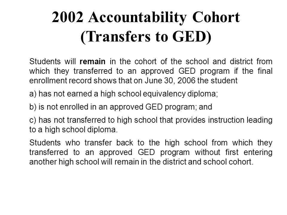 Students will remain in the cohort of the school and district from which they transferred to an approved GED program if the final enrollment record sh
