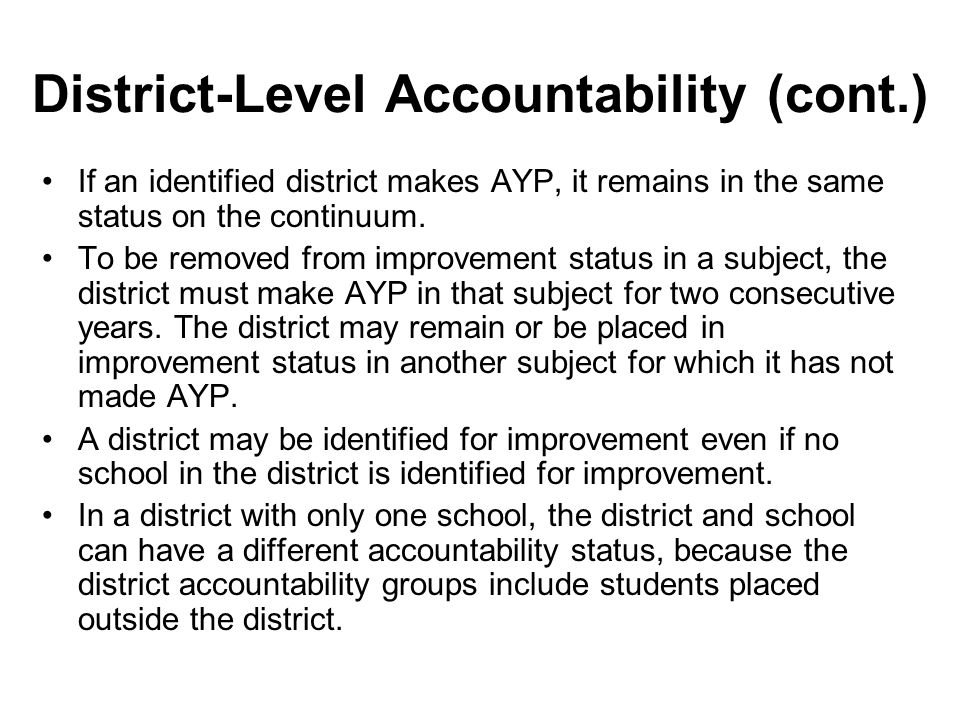 District-Level Accountability (cont.) If an identified district makes AYP, it remains in the same status on the continuum. To be removed from improvem