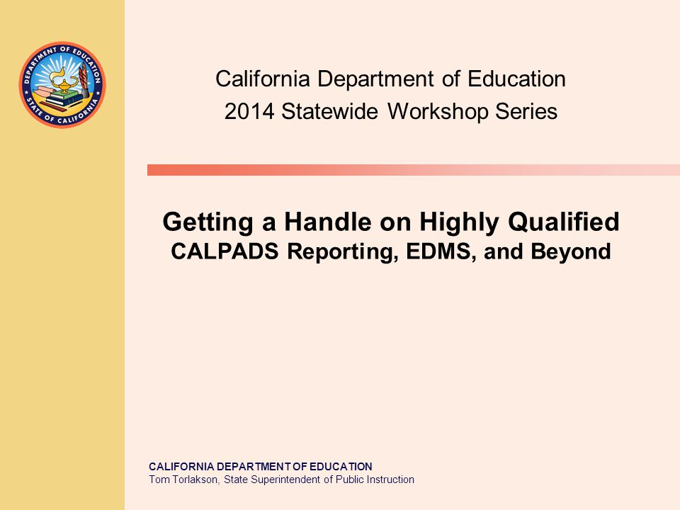 TOM TORLAKSON State Superintendent of Public Instruction CALIFORNIA DEPARTMENT OF EDUCATION Tom Torlakson, State Superintendent of Public Instruction Getting a Handle on Highly Qualified CALPADS Reporting, EDMS, and Beyond California Department of Education 2014 Statewide Workshop Series