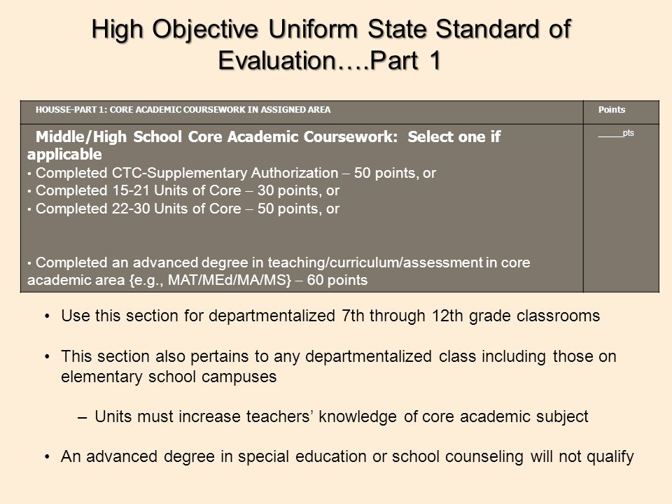 High Objective Uniform State Standard of Evaluation….Part 1 HOUSSE-PART 1: CORE ACADEMIC COURSEWORK IN ASSIGNED AREA Points Middle/High School Core Academic Coursework: Select one if applicable Completed CTC-Supplementary Authorization – 50 points, or Completed 15-21 Units of Core – 30 points, or Completed 22-30 Units of Core – 50 points, or Completed an advanced degree in teaching/curriculum/assessment in core academic area {e.g., MAT/MEd/MA/MS} – 60 points_____pts Use this section for departmentalized 7th through 12th grade classrooms This section also pertains to any departmentalized class including those on elementary school campuses –Units must increase teachers' knowledge of core academic subject An advanced degree in special education or school counseling will not qualify