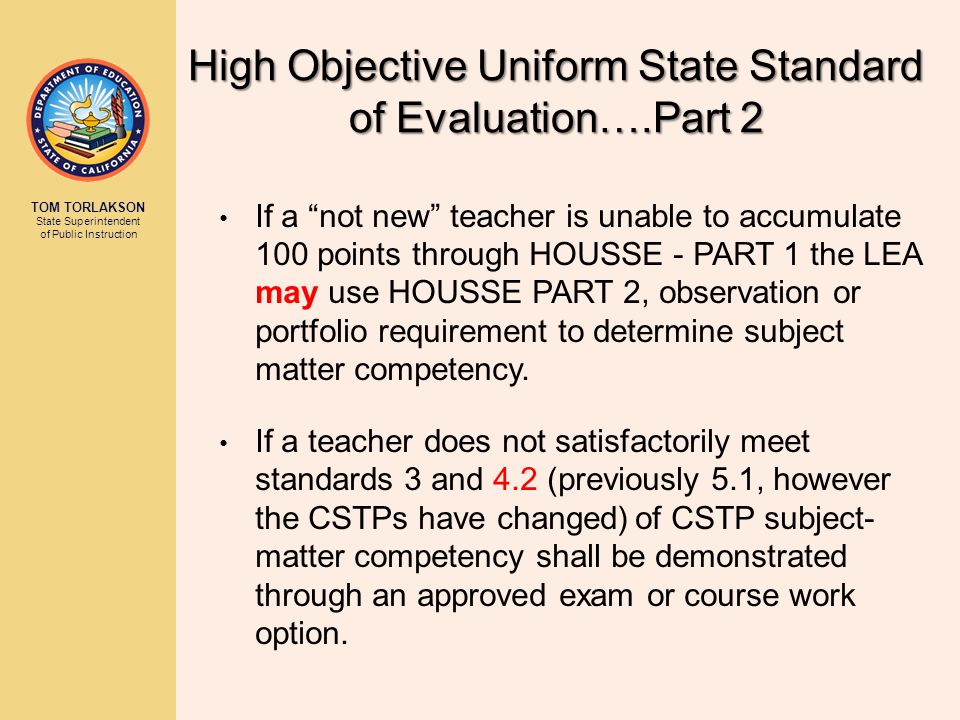 TOM TORLAKSON State Superintendent of Public Instruction If a not new teacher is unable to accumulate 100 points through HOUSSE - PART 1 the LEA may use HOUSSE PART 2, observation or portfolio requirement to determine subject matter competency.