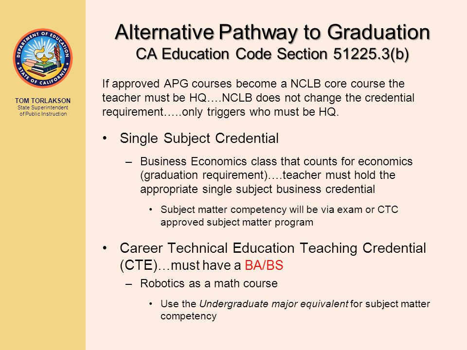 TOM TORLAKSON State Superintendent of Public Instruction Alternative Pathway to Graduation CA Education Code Section 51225.3(b) If approved APG courses become a NCLB core course the teacher must be HQ….NCLB does not change the credential requirement…..only triggers who must be HQ.