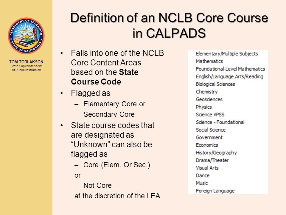 TOM TORLAKSON State Superintendent of Public Instruction Definition of an NCLB Core Course in CALPADS Falls into one of the NCLB Core Content Areas based on the State Course Code Flagged as –Elementary Core or –Secondary Core State course codes that are designated as Unknown can also be flagged as –Core (Elem.