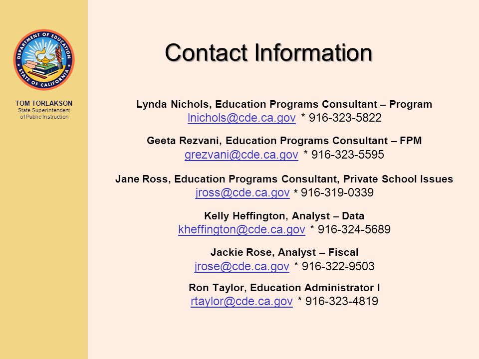 TOM TORLAKSON State Superintendent of Public Instruction Contact Information Lynda Nichols, Education Programs Consultant – Program lnichols@cde.ca.gov * 916-323-5822 Geeta Rezvani, Education Programs Consultant – FPM grezvani@cde.ca.gov * 916-323-5595 Jane Ross, Education Programs Consultant, Private School Issues jross@cde.ca.gov * 916-319-0339 Kelly Heffington, Analyst – Data kheffington@cde.ca.gov * 916-324-5689 Jackie Rose, Analyst – Fiscal jrose@cde.ca.gov * 916-322-9503 Ron Taylor, Education Administrator I rtaylor@cde.ca.gov * 916-323-4819