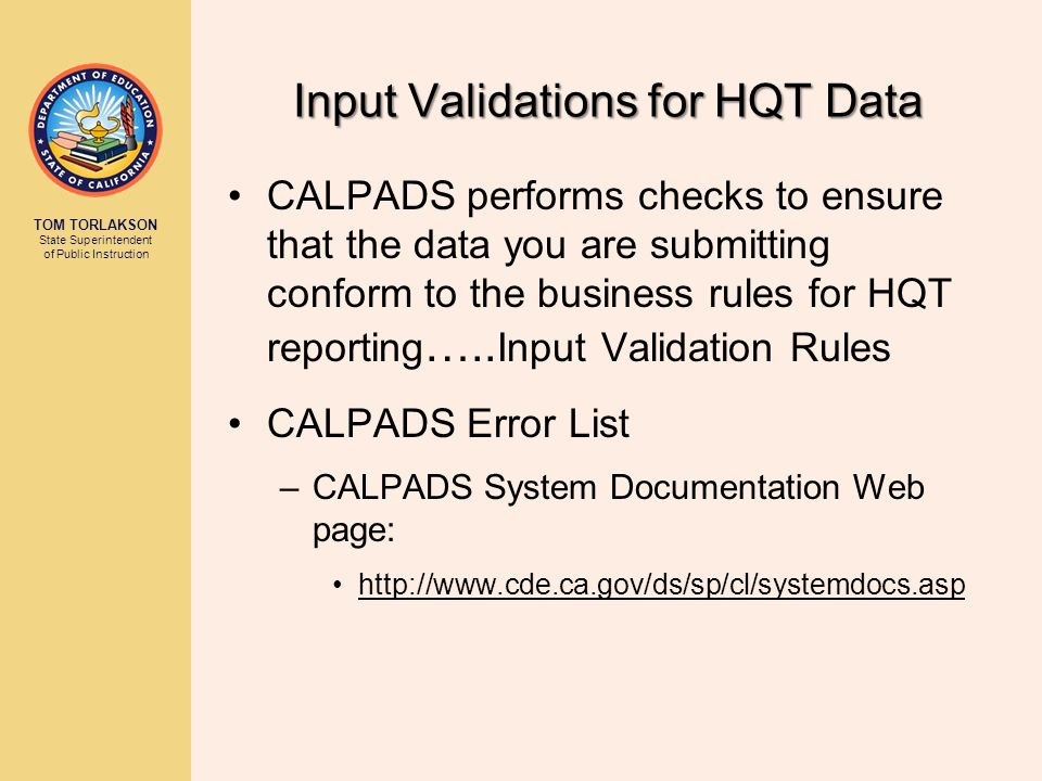 TOM TORLAKSON State Superintendent of Public Instruction Input Validations for HQT Data CALPADS performs checks to ensure that the data you are submitting conform to the business rules for HQT reporting …..