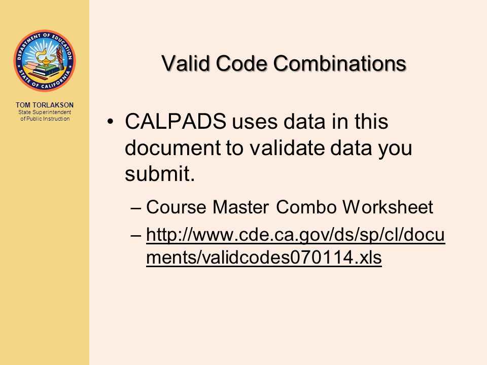 TOM TORLAKSON State Superintendent of Public Instruction Valid Code Combinations CALPADS uses data in this document to validate data you submit.