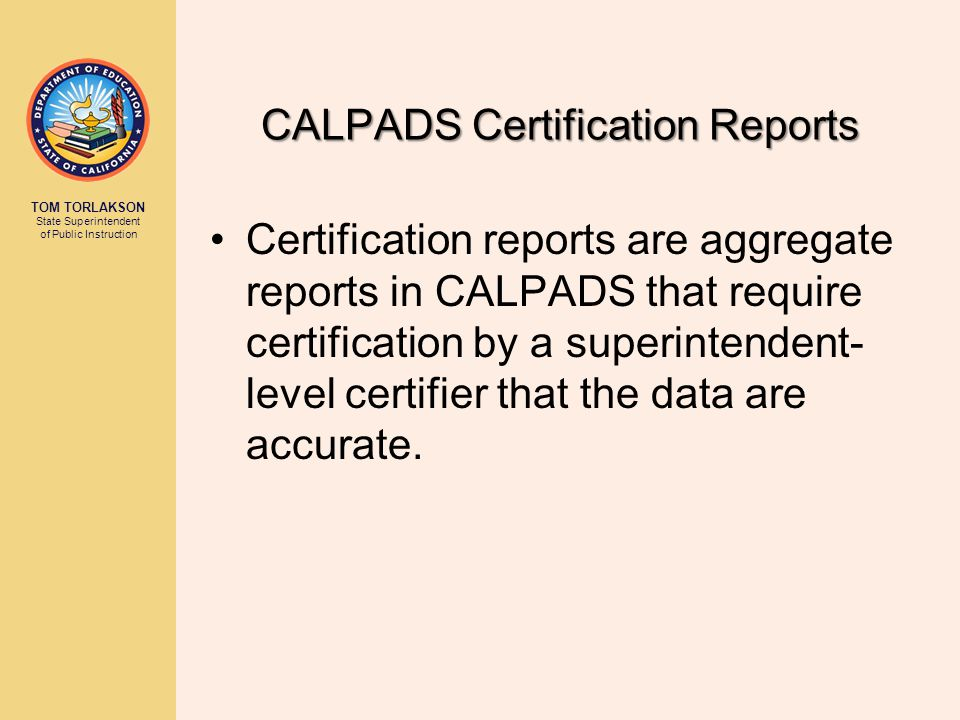 TOM TORLAKSON State Superintendent of Public Instruction CALPADS Certification Reports Certification reports are aggregate reports in CALPADS that require certification by a superintendent- level certifier that the data are accurate.