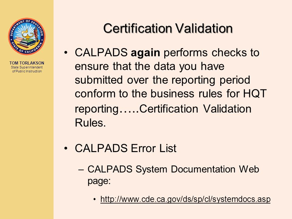 TOM TORLAKSON State Superintendent of Public Instruction Certification Validation CALPADS again performs checks to ensure that the data you have submitted over the reporting period conform to the business rules for HQT reporting …..