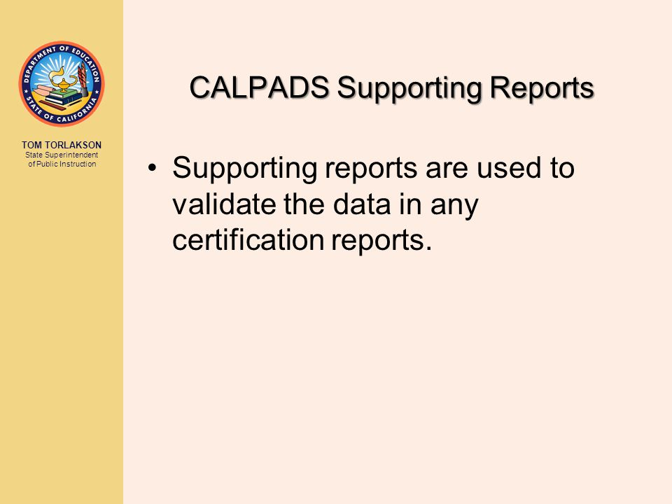 TOM TORLAKSON State Superintendent of Public Instruction CALPADS Supporting Reports Supporting reports are used to validate the data in any certification reports.