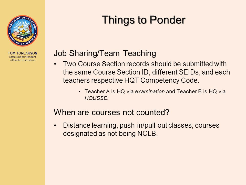 TOM TORLAKSON State Superintendent of Public Instruction Things to Ponder Job Sharing/Team Teaching Two Course Section records should be submitted with the same Course Section ID, different SEIDs, and each teachers respective HQT Competency Code.