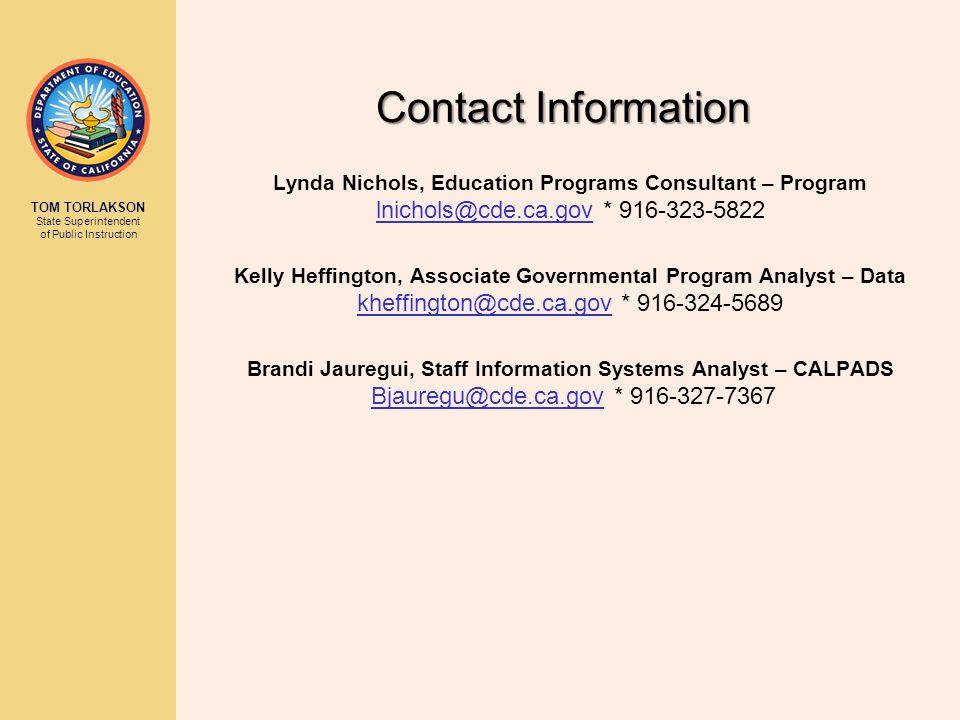 TOM TORLAKSON State Superintendent of Public Instruction Contact Information Lynda Nichols, Education Programs Consultant – Program lnichols@cde.ca.gov * 916-323-5822 Kelly Heffington, Associate Governmental Program Analyst – Data kheffington@cde.ca.gov * 916-324-5689 Brandi Jauregui, Staff Information Systems Analyst – CALPADS Bjauregu@cde.ca.gov * 916-327-7367