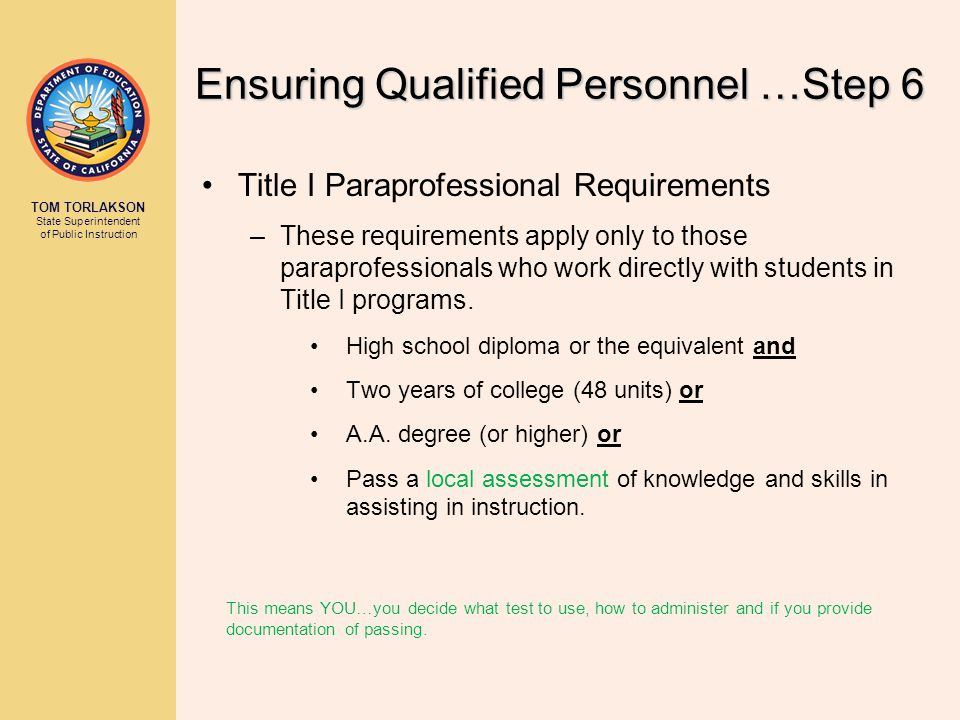 TOM TORLAKSON State Superintendent of Public Instruction Ensuring Qualified Personnel …Step 6 Title I Paraprofessional Requirements –These requirements apply only to those paraprofessionals who work directly with students in Title I programs.