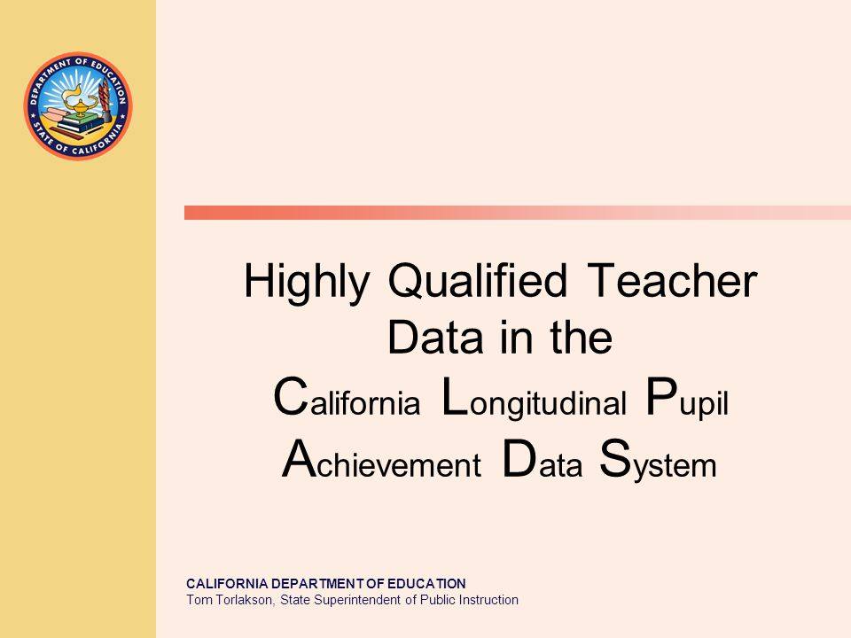 TOM TORLAKSON State Superintendent of Public Instruction CALIFORNIA DEPARTMENT OF EDUCATION Tom Torlakson, State Superintendent of Public Instruction Highly Qualified Teacher Data in the C alifornia L ongitudinal P upil A chievement D ata S ystem