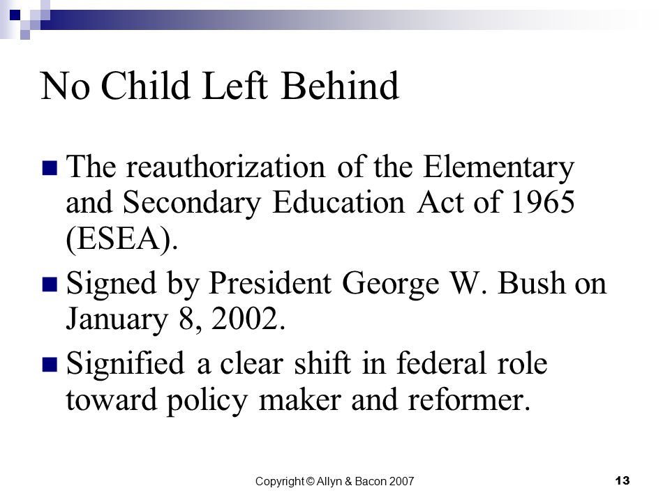 Copyright © Allyn & Bacon 200713 No Child Left Behind The reauthorization of the Elementary and Secondary Education Act of 1965 (ESEA).