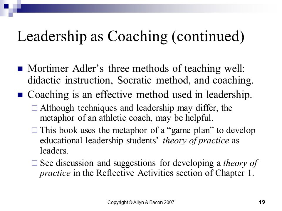 Copyright © Allyn & Bacon 200719 Leadership as Coaching (continued) Mortimer Adler's three methods of teaching well: didactic instruction, Socratic method, and coaching.