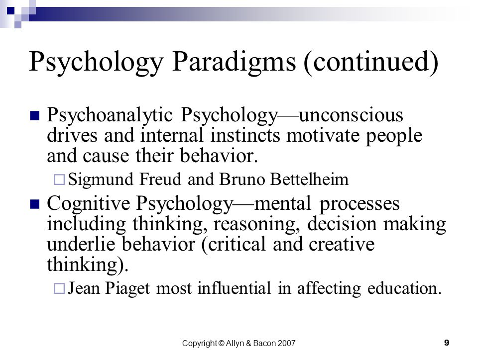 Copyright © Allyn & Bacon 20079 Psychology Paradigms (continued) Psychoanalytic Psychology—unconscious drives and internal instincts motivate people and cause their behavior.