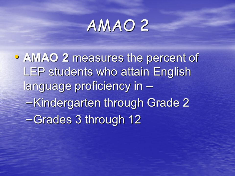 AMAO 2 AMAO 2 measures the percent of LEP students who attain English language proficiency in – AMAO 2 measures the percent of LEP students who attain English language proficiency in – – Kindergarten through Grade 2 – Grades 3 through 12