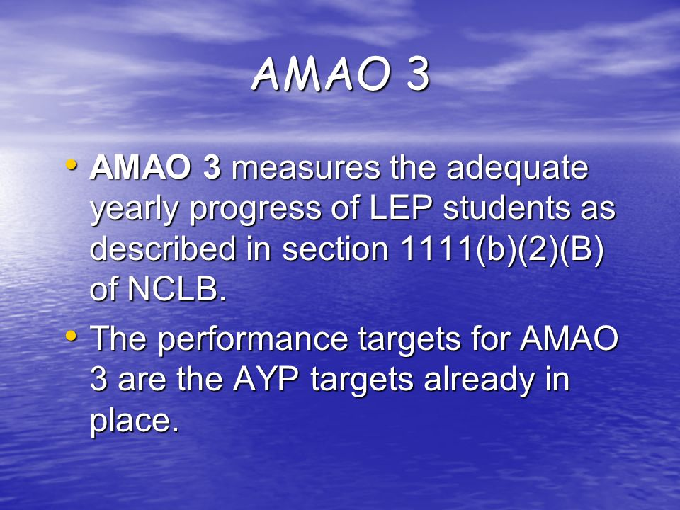 AMAO 3 AMAO 3 measures the adequate yearly progress of LEP students as described in section 1111(b)(2)(B) of NCLB.