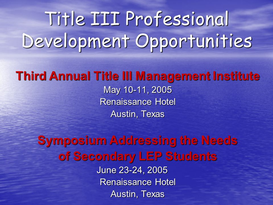 Title III Professional Development Opportunities Third Annual Title III Management Institute May 10-11, 2005 Renaissance Hotel Austin, Texas Symposium Addressing the Needs of Secondary LEP Students June 23-24, 2005 Renaissance Hotel Austin, Texas