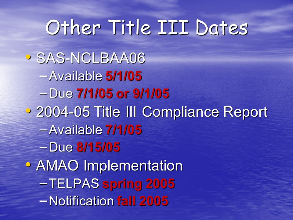 Other Title III Dates SAS-NCLBAA06 SAS-NCLBAA06 – Available 5/1/05 – Due 7/1/05 or 9/1/05 2004-05 Title III Compliance Report 2004-05 Title III Compliance Report – Available 7/1/05 – Due 8/15/05 AMAO Implementation AMAO Implementation – TELPAS spring 2005 – Notification fall 2005