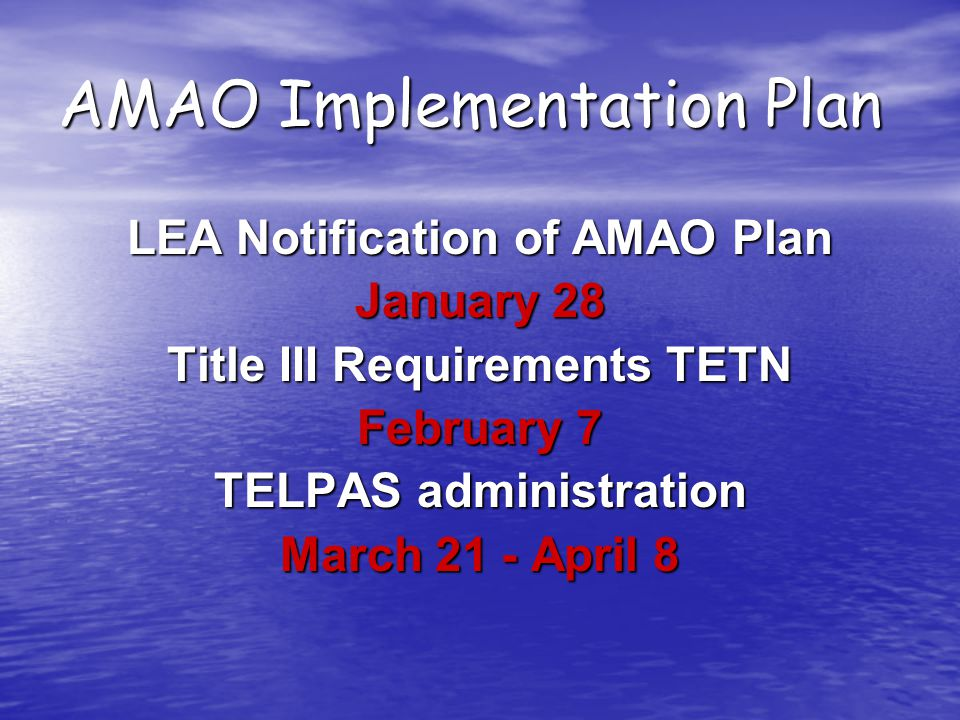 AMAO Implementation Plan LEA Notification of AMAO Plan January 28 Title III Requirements TETN February 7 TELPAS administration March 21 - April 8
