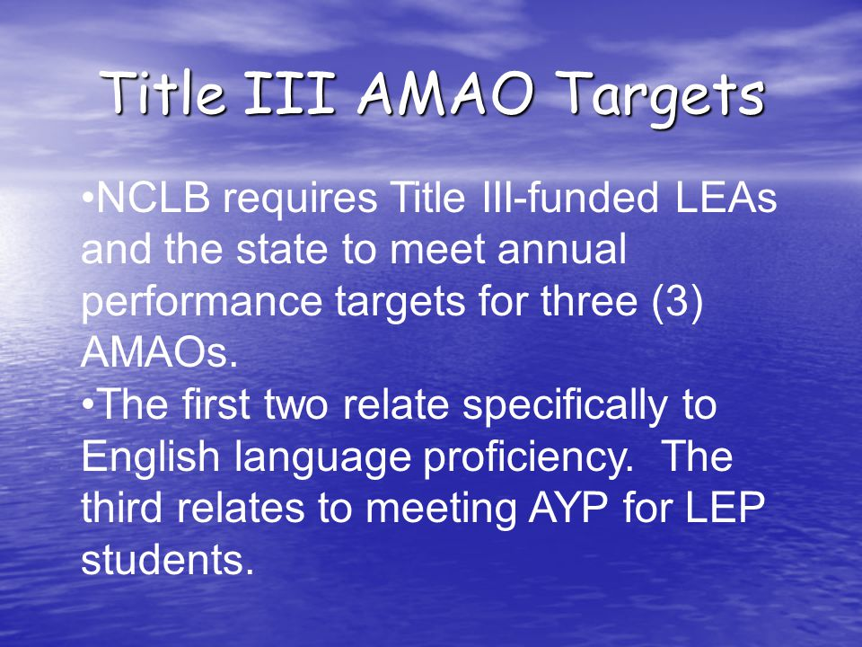 Title III AMAO Targets NCLB requires Title III-funded LEAs and the state to meet annual performance targets for three (3) AMAOs.