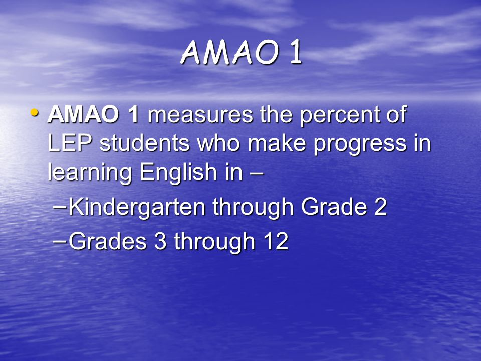 AMAO 1 Targets Progress: percent of current LEP students progressing by at least one proficiency level a year on TELPAS Progress: percent of current LEP students progressing by at least one proficiency level a year on TELPAS  K-Grade 2: N/A  Grades 3-12: 40%