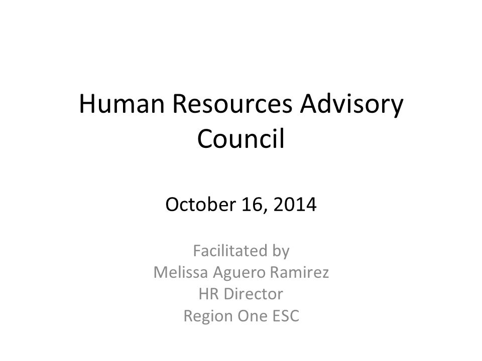 Human Resources Advisory Council October 16, 2014 Facilitated by Melissa Aguero Ramirez HR Director Region One ESC