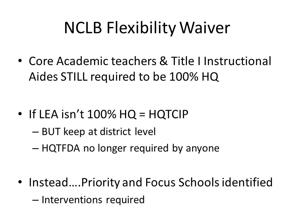 NCLB Flexibility Waiver Core Academic teachers & Title I Instructional Aides STILL required to be 100% HQ If LEA isn't 100% HQ = HQTCIP – BUT keep at district level – HQTFDA no longer required by anyone Instead….Priority and Focus Schools identified – Interventions required