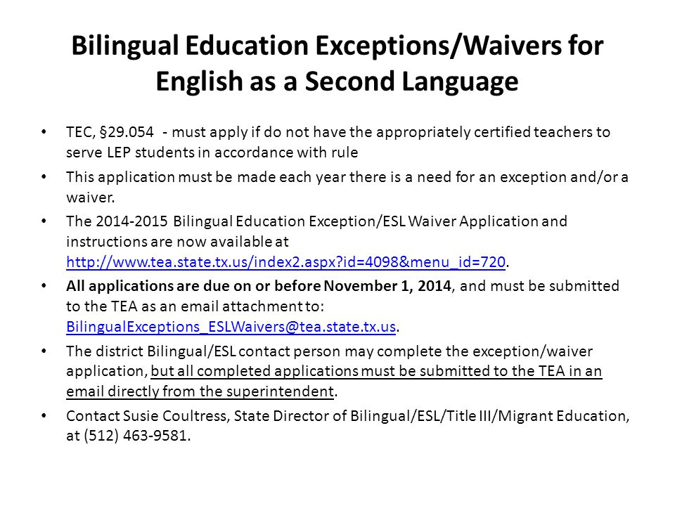 Bilingual Education Exceptions/Waivers for English as a Second Language TEC, §29.054 - must apply if do not have the appropriately certified teachers to serve LEP students in accordance with rule This application must be made each year there is a need for an exception and/or a waiver.