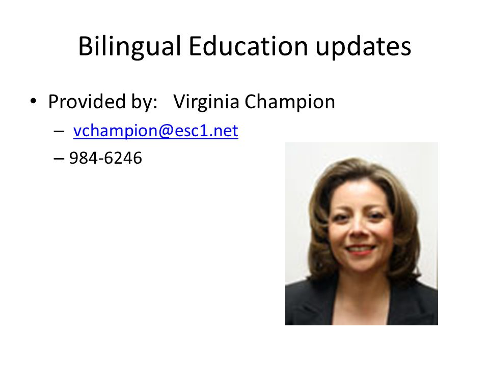 Bilingual Education updates Provided by: Virginia Champion – vchampion@esc1.netvchampion@esc1.net – 984-6246
