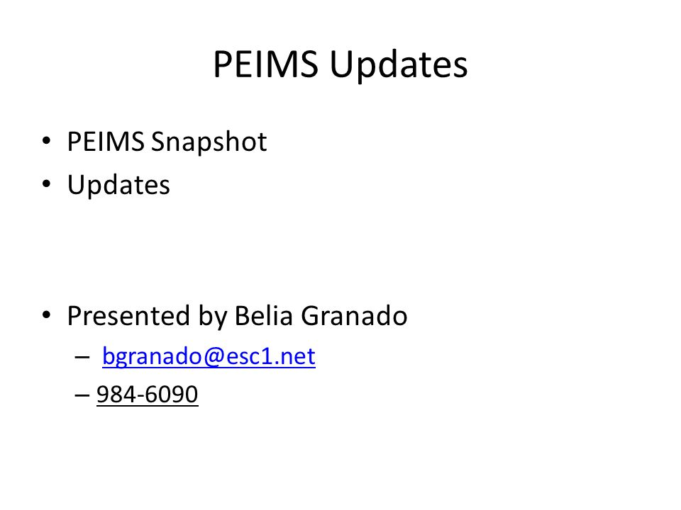 PEIMS Updates PEIMS Snapshot Updates Presented by Belia Granado – bgranado@esc1.netbgranado@esc1.net – 984-6090