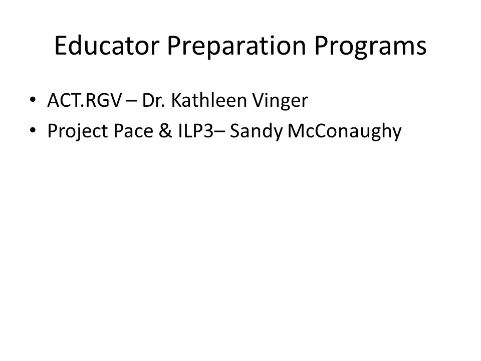 Educator Preparation Programs ACT.RGV – Dr. Kathleen Vinger Project Pace & ILP3– Sandy McConaughy