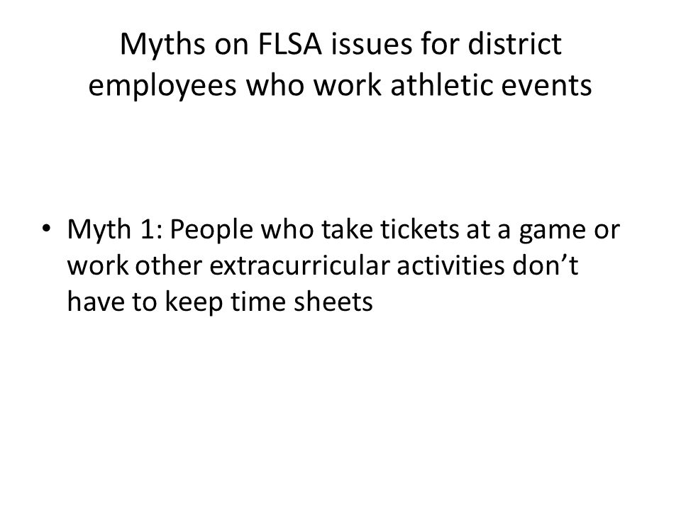 Myths on FLSA issues for district employees who work athletic events Myth 1: People who take tickets at a game or work other extracurricular activities don't have to keep time sheets