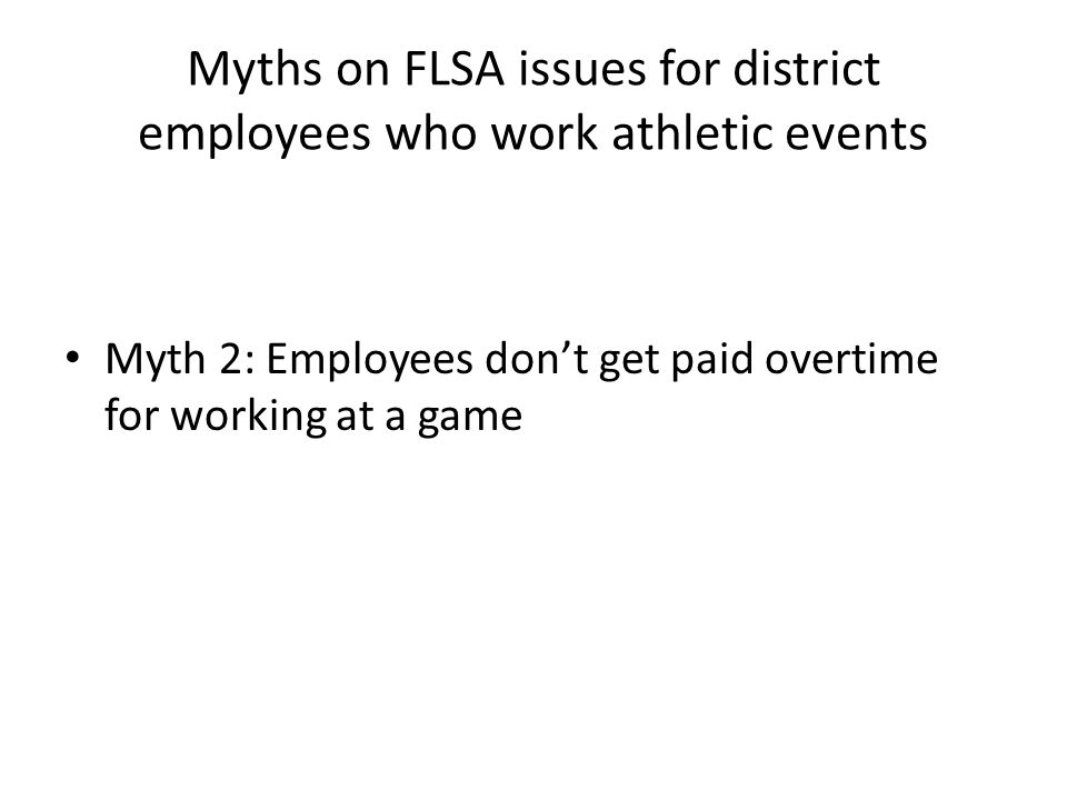 Myths on FLSA issues for district employees who work athletic events Myth 2: Employees don't get paid overtime for working at a game