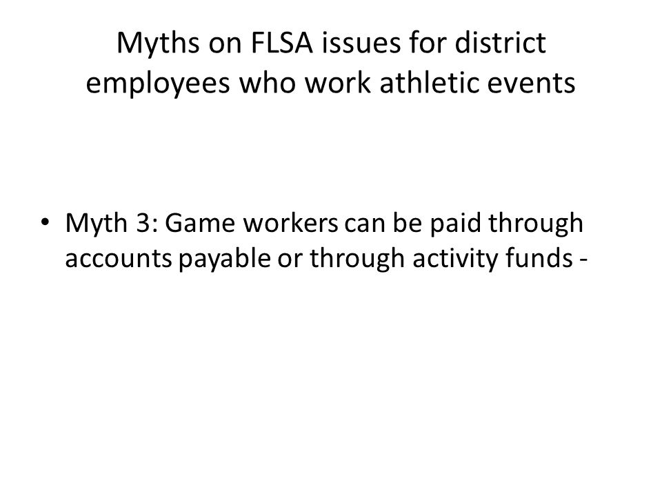 Myths on FLSA issues for district employees who work athletic events Myth 3: Game workers can be paid through accounts payable or through activity funds -